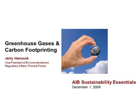 Greenhouse Gases & Carbon Footprinting AIB Sustainability Essentials December 1, 2009 Jerry Hancock Vice President of Environmental and Regulatory Affairs,