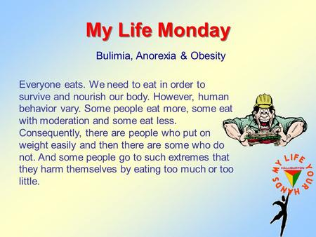 My Life Monday Bulimia, Anorexia & Obesity Everyone eats. We need to eat in order to survive and nourish our body. However, human behavior vary. Some people.