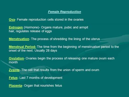 Female Reproduction Ova- Female reproduction cells stored in the ovaries Estrogen (Hormone)- Organs mature, pubic and armpit hair, regulates release of.