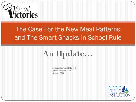 An Update… The Case For the New Meal Patterns and The Smart Snacks in School Rule Loriann Knapton, DTR, SNS School Nutrition Team October 2013.