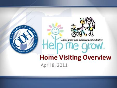 Home Visiting Overview April 8, 2011. Help Me Grow A program for Ohio's expectant parents, newborns, infants and toddlers.