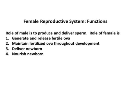 Female Reproductive System: Functions Role of male is to produce and deliver sperm. Role of female is 1. Generate and release fertile ova 2. Maintain fertilized.
