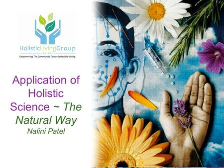 Application of Holistic Science ~ The Natural Way Nalini Patel.