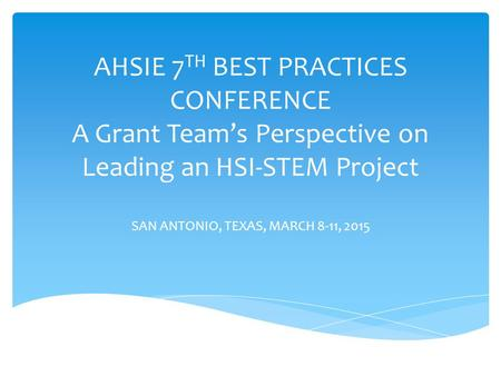 AHSIE 7 TH BEST PRACTICES CONFERENCE A Grant Team's Perspective on Leading an HSI-STEM Project SAN ANTONIO, TEXAS, MARCH 8-11, 2015.