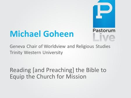 Michael Goheen Geneva Chair of Worldview and Religious Studies Trinity Western University Reading [and Preaching] the Bible to Equip the Church for Mission.