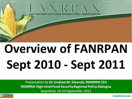 Www.fanrpan.org Overview of FANRPAN Sept 2010 - Sept 2011 Presentation by Dr Lindiwe M. Sibanda, FANRPAN CEO FANRPAN High-level Food Security Regional.