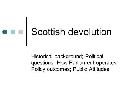 Scottish devolution Historical background; Political questions; How Parliament operates; Policy outcomes; Public Attitudes.