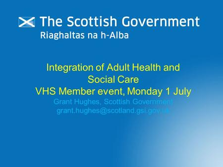 Integration of Adult Health and Social Care VHS Member event, Monday 1 July Grant Hughes, Scottish Government