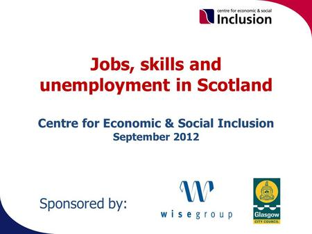 Jobs, skills and unemployment in Scotland Centre for Economic & Social Inclusion September 2012 Sponsored by: