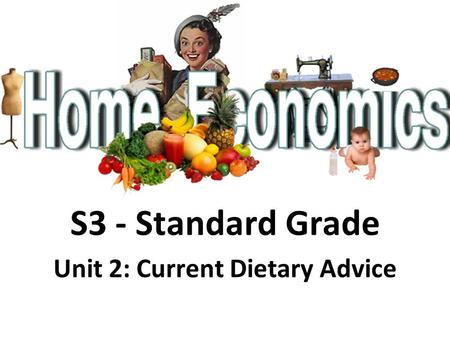 S3 - Standard Grade Unit 2: Current Dietary Advice.