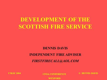 DEVELOPMENT OF THE SCOTTISH FIRE SERVICE DENNIS DAVIS INDEPENDENT FIRE ADVISER 5 MAY 2004 CFOA CONFERENCE WEXFORD © DENNIS DAVIS.