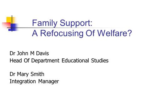 Family Support: A Refocusing Of Welfare? Dr John M Davis Head Of Department Educational Studies Dr Mary Smith Integration Manager.