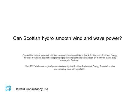 Oswald Consultancy Ltd Can Scottish hydro smooth wind and wave power? Oswald Consultancy carried out this assessment and would like to thank Scottish and.
