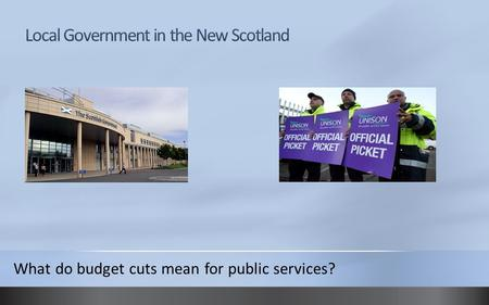 What do budget cuts mean for public services?. Local Government pre-devolution Scottish local government was organised into its current size in 1996 by.