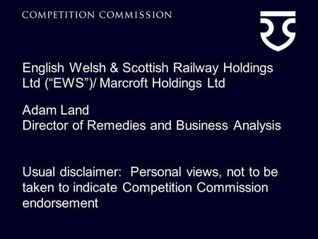 "English Welsh & Scottish Railway Holdings Ltd (""EWS"")/ Marcroft Holdings Ltd Adam Land Director of Remedies and Business Analysis Usual disclaimer: Personal."