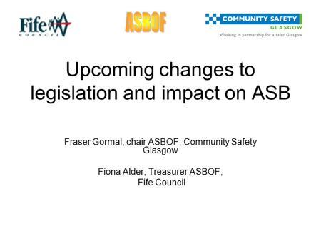 Upcoming changes to legislation and impact on ASB Fraser Gormal, chair ASBOF, Community Safety Glasgow Fiona Alder, Treasurer ASBOF, Fife Council.