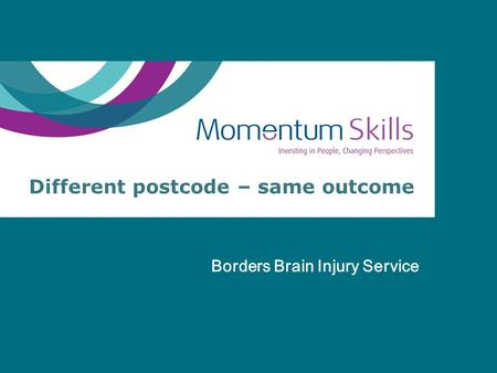 Different postcode – same outcome Borders Brain Injury Service.