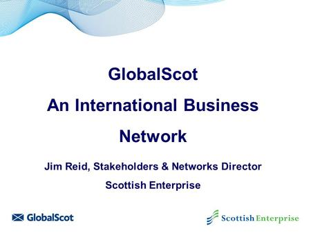 GlobalScot An International Business Network Jim Reid, Stakeholders & Networks Director Scottish Enterprise.