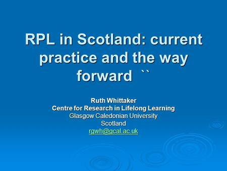 RPL in Scotland: current practice and the way forward `` Ruth Whittaker Centre for Research in Lifelong Learning Glasgow Caledonian University Scotland.