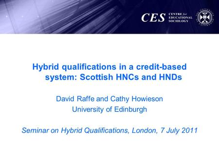 Hybrid qualifications in a credit-based system: Scottish HNCs and HNDs David Raffe and Cathy Howieson University of Edinburgh Seminar on Hybrid Qualifications,