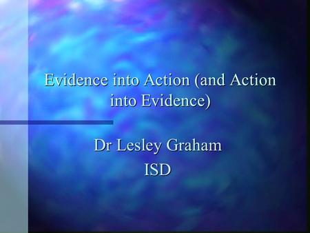 Evidence into Action (and Action into Evidence) Dr Lesley Graham ISD.