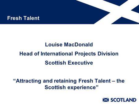 "Fresh Talent Louise MacDonald Head of International Projects Division Scottish Executive ""Attracting and retaining Fresh Talent – the Scottish experience"""