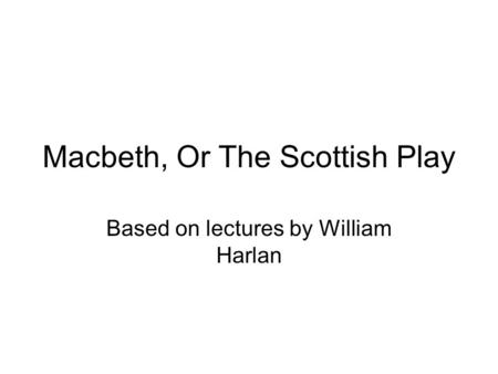 Macbeth, Or The Scottish Play Based on lectures by William Harlan.