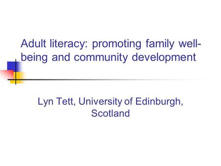 Adult literacy: promoting family well- being and community development Lyn Tett, University of Edinburgh, Scotland.