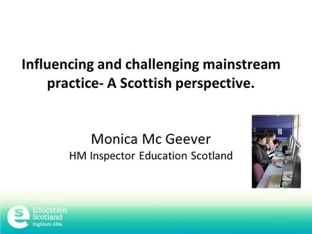 Influencing and challenging mainstream practice- A Scottish perspective. Monica Mc Geever HM Inspector Education Scotland.
