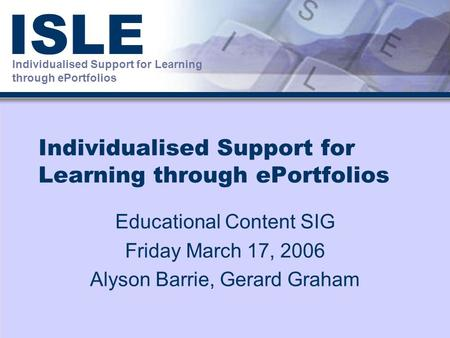 Individualised Support for Learning through ePortfolios ISLE Individualised Support for Learning through ePortfolios Educational Content SIG Friday March.
