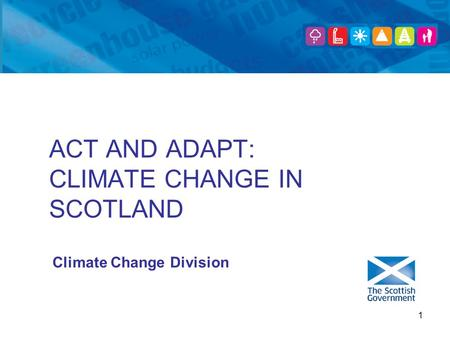 1 ACT AND ADAPT: CLIMATE CHANGE IN SCOTLAND Climate Change Division.