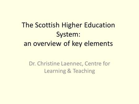 The Scottish Higher Education System: an overview of key elements Dr. Christine Laennec, Centre for Learning & Teaching.
