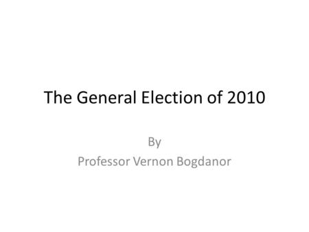 The General Election of 2010 By Professor Vernon Bogdanor.