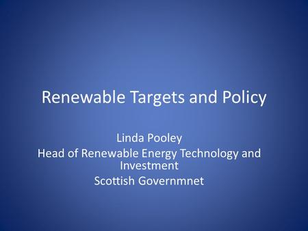 Renewable Targets and Policy Linda Pooley Head of Renewable Energy Technology and Investment Scottish Governmnet.
