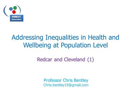 Addressing Inequalities in Health and Wellbeing at Population Level Redcar and Cleveland (1) HINSTAssociatesHINSTAssociates Professor Chris Bentley