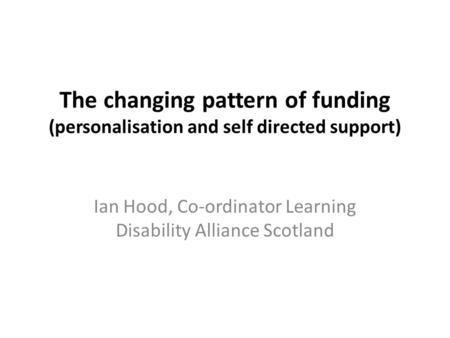 The changing pattern of funding (personalisation and self directed support) Ian Hood, Co-ordinator Learning Disability Alliance Scotland.