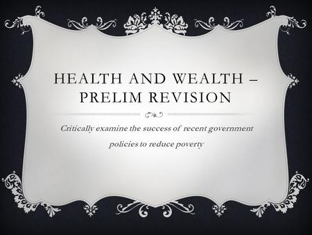 HEALTH AND WEALTH – PRELIM REVISION Critically examine the success of recent government policies to reduce poverty.