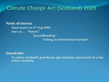 "Points of interest Royal assent on 4 th Aug 2009 Seen as.... ""historic"" ""groundbreaking"" ""setting an international example"" Overall Aim To reduce Scotland's."
