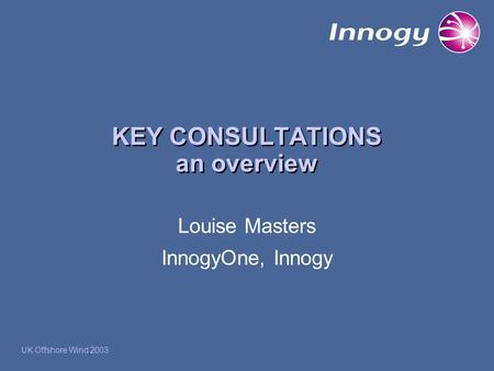 KEY CONSULTATIONS an overview Louise Masters InnogyOne, Innogy UK Offshore Wind 2003.