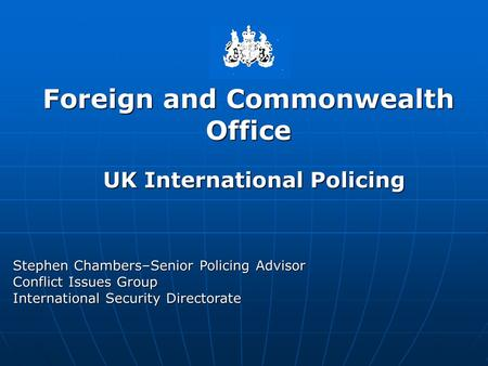 Foreign and Commonwealth Office Stephen Chambers–Senior Policing Advisor Conflict Issues Group International Security Directorate UK International Policing.