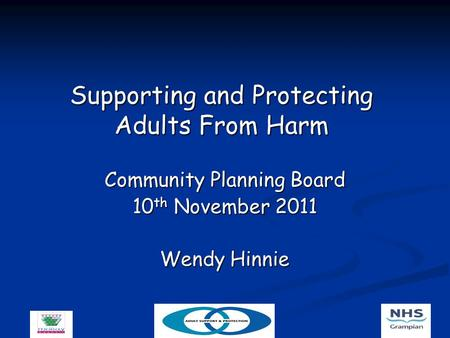 Supporting and Protecting Adults From Harm Community Planning Board 10 th November 2011 Wendy Hinnie.