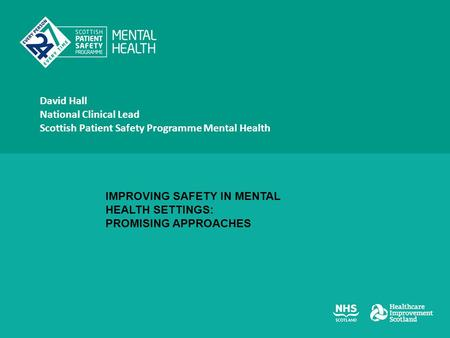 David Hall National Clinical Lead Scottish Patient Safety Programme Mental Health IMPROVING SAFETY IN MENTAL HEALTH SETTINGS: PROMISING APPROACHES.