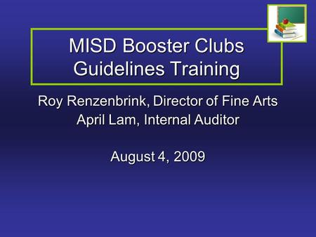 MISD Booster Clubs Guidelines Training Roy Renzenbrink, Director of Fine Arts April Lam, Internal Auditor August 4, 2009.