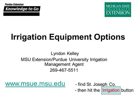 Irrigation Equipment Options Lyndon Kelley MSU Extension/Purdue University Irrigation Management Agent 269-467-5511 www.msue.msu.edu www.msue.msu.edu -