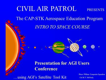 Prince William Composite Squadron Col M. T. McNeely Presentation for AGI Users Conference CIVIL AIR PATROL PRESENTS The CAP-STK Aerospace Education Program.