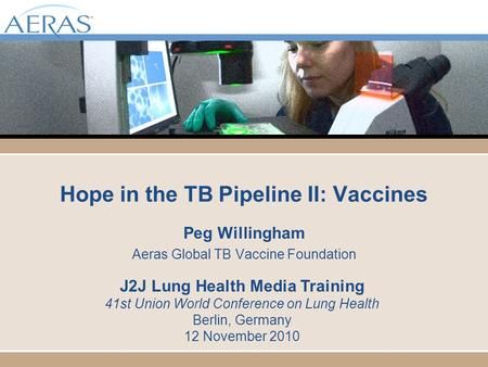 Hope in the TB Pipeline II: Vaccines Peg Willingham Aeras Global TB Vaccine Foundation J2J Lung Health Media Training 41st Union World Conference on Lung.