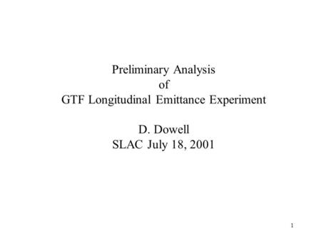 1 Preliminary Analysis of GTF Longitudinal Emittance Experiment D. Dowell SLAC July 18, 2001.