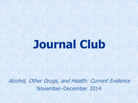 Journal Club Alcohol, Other Drugs, and Health: Current Evidence November–December 2014.