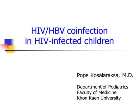 HIV/HBV coinfection in HIV-infected children Pope Kosalaraksa, M.D. Department of Pediatrics Faculty of Medicine Khon Kaen University.