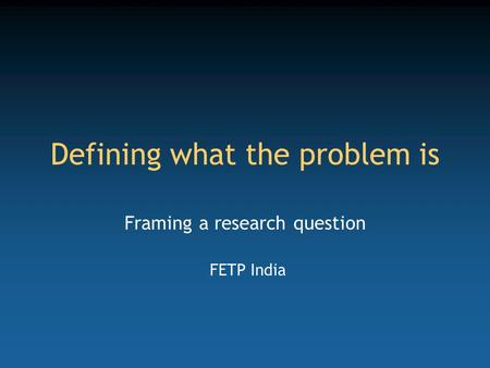 Defining what the problem is Framing a research question FETP India.